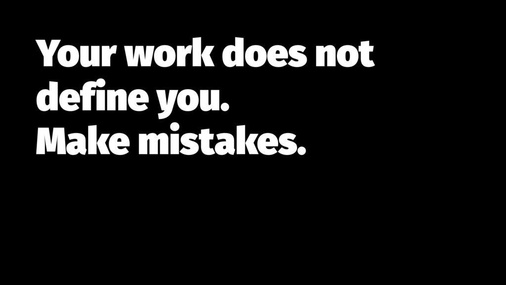 Your work does not define you.  Make mistakes.