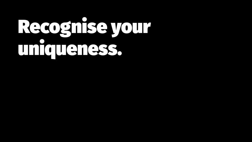 Recognise your uniqueness.