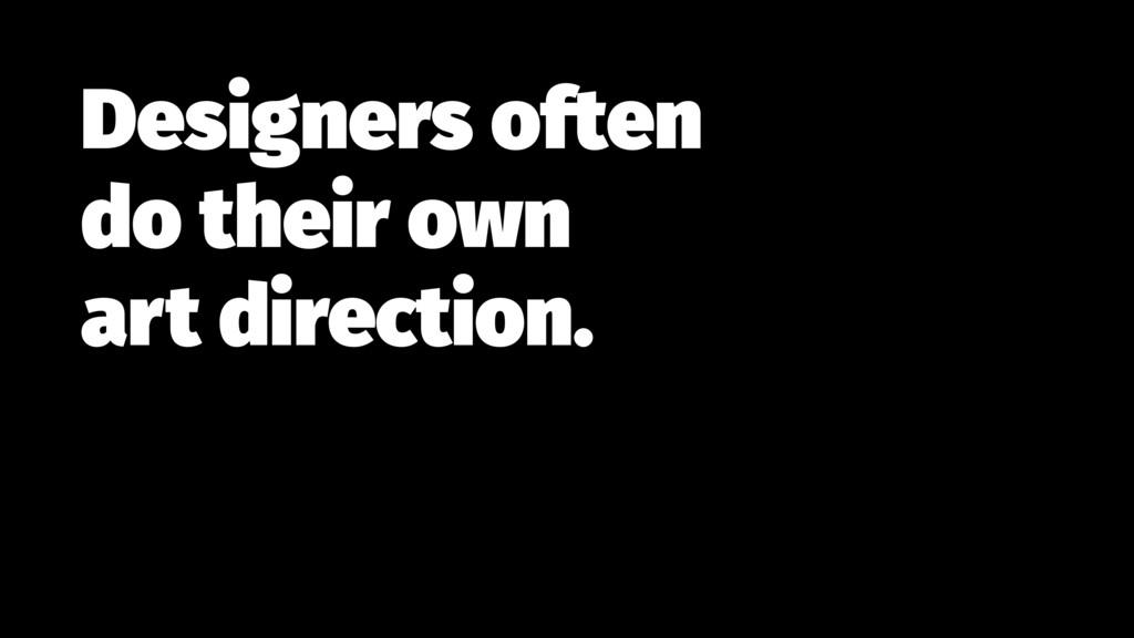 Designers often  do their own  art direction.
