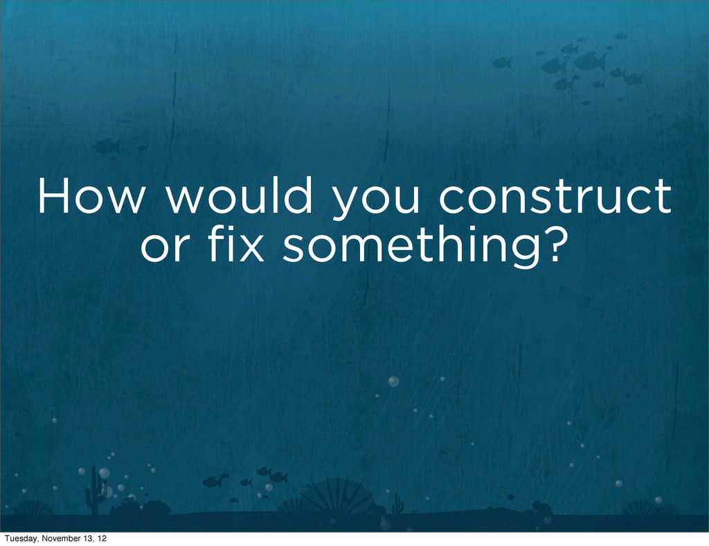 How would you construct or fix something? Tuesda...