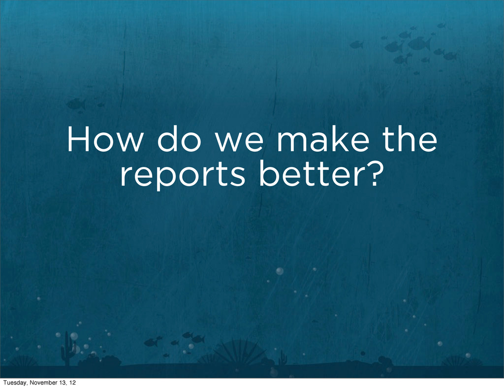 How do we make the reports better? Tuesday, Nov...