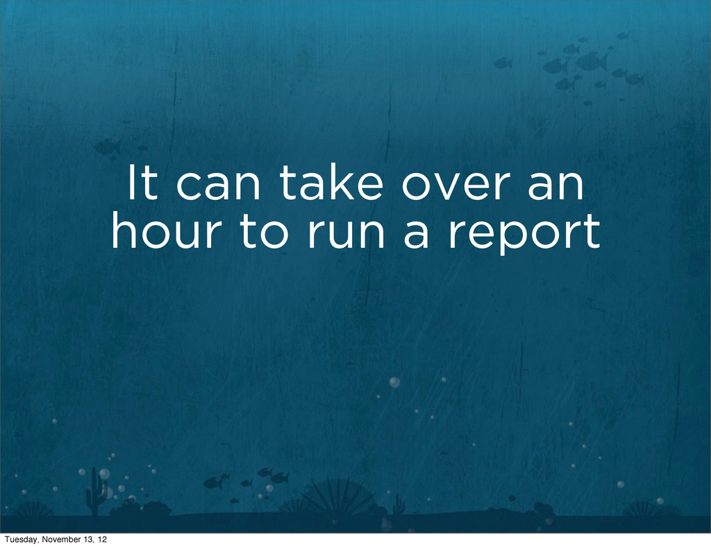 It can take over an hour to run a report Tuesda...