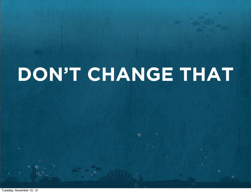 DON'T CHANGE THAT Tuesday, November 13, 12
