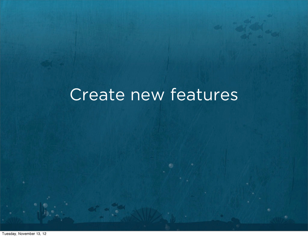 Create new features Tuesday, November 13, 12