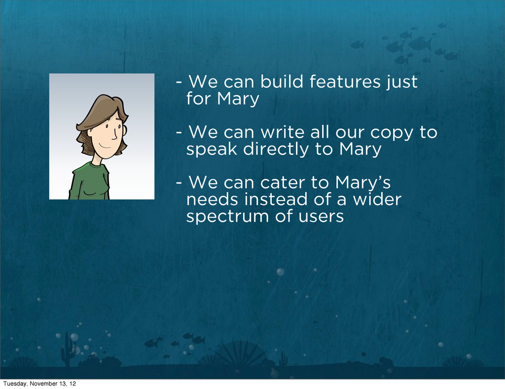 - We can build features just for Mary - We can ...