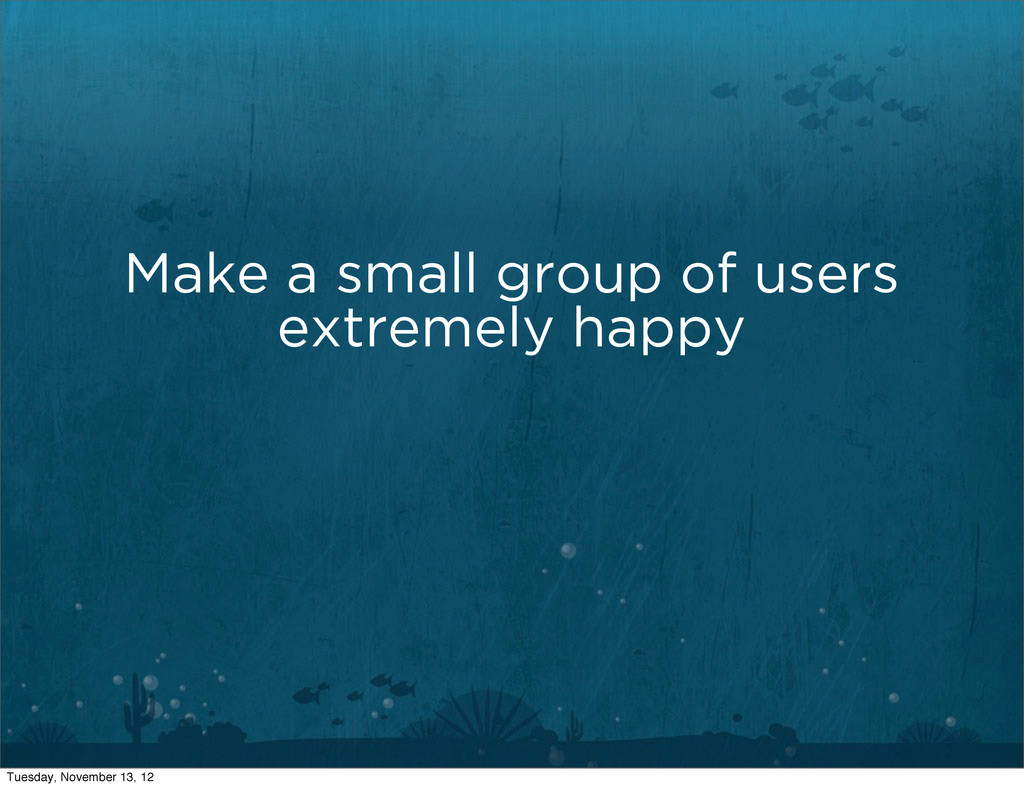 Make a small group of users extremely happy Tue...