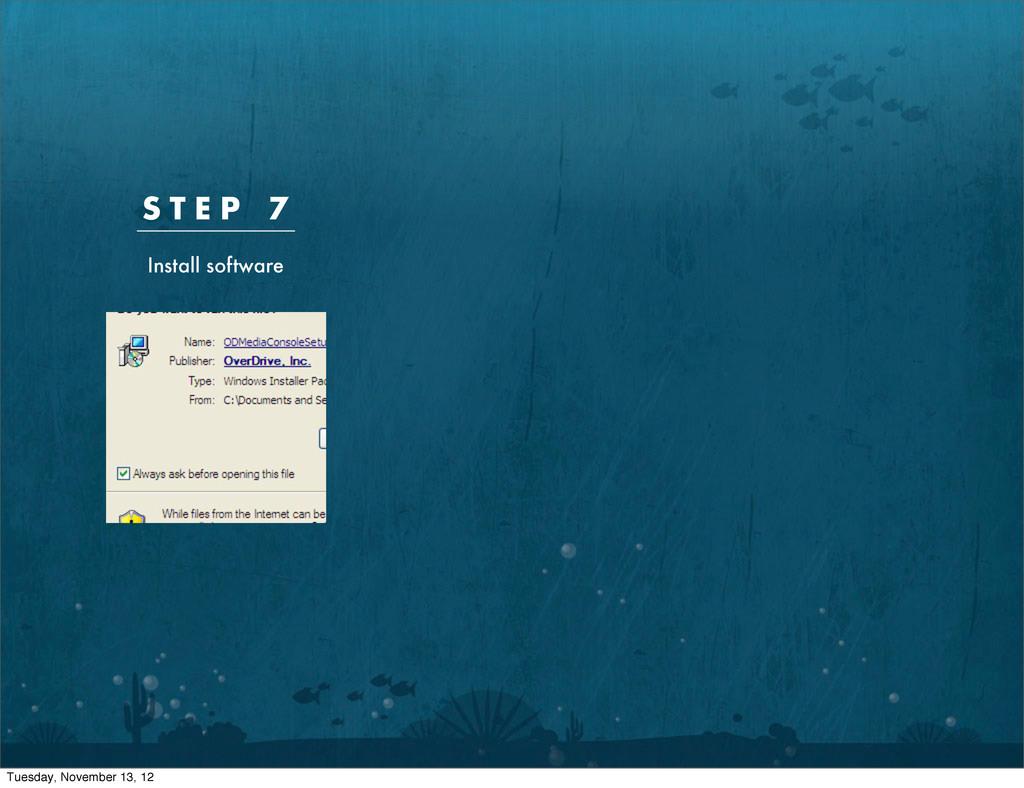 S T E P 7 Install software Tuesday, November 13...