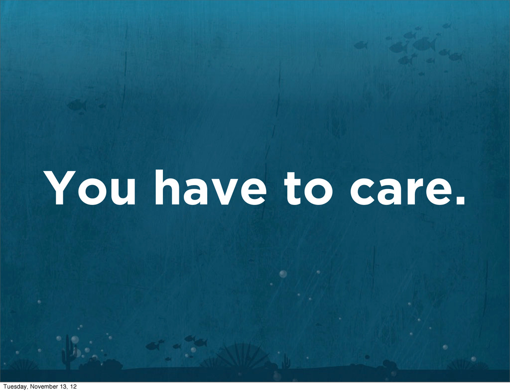 You have to care. Tuesday, November 13, 12