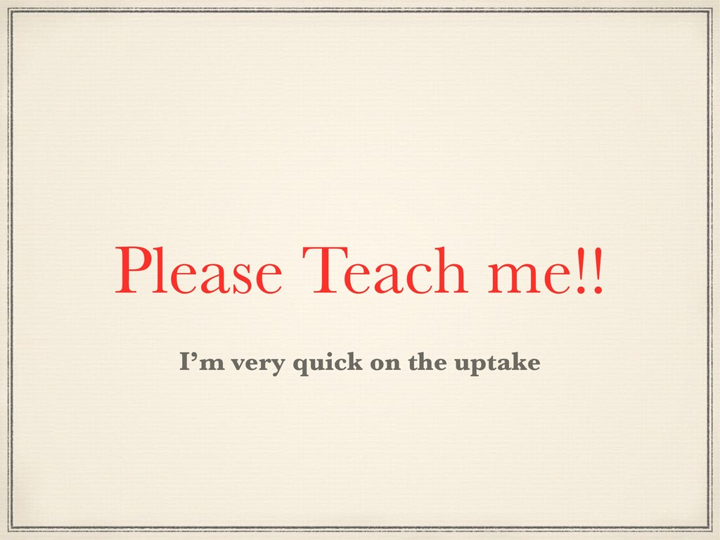 Please Teach me!! I'm very quick on the uptake