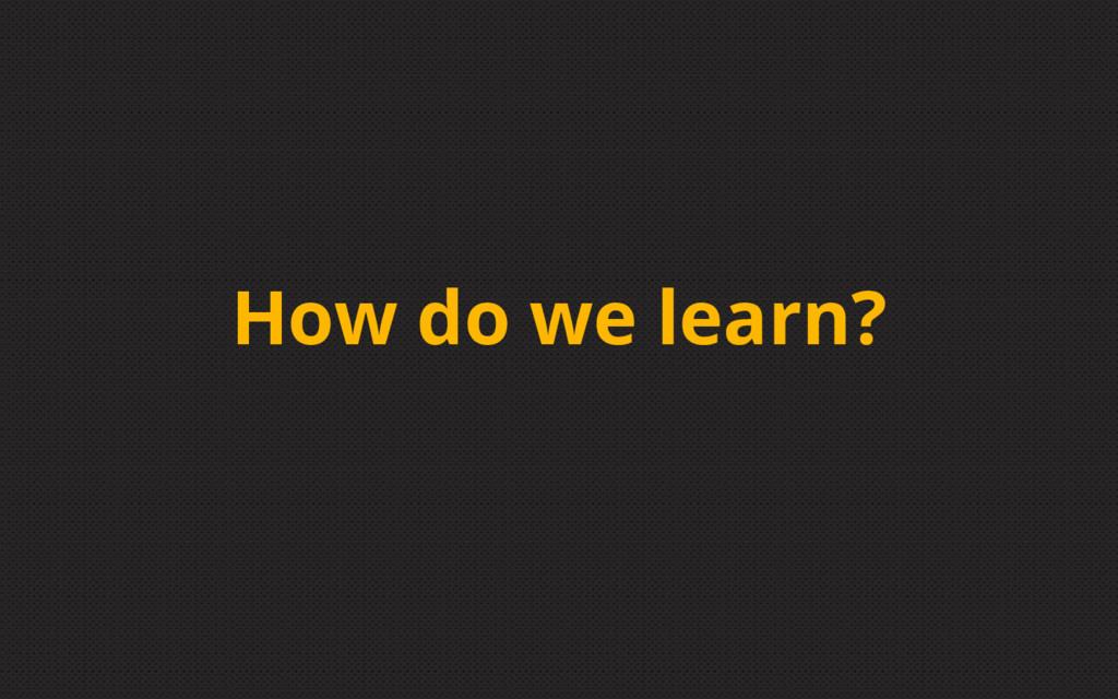 How do we learn?