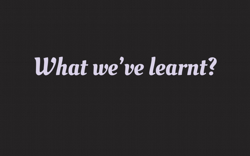 What we've learnt?