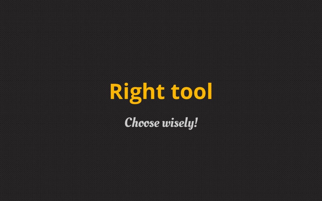 Right tool Choose wisely!
