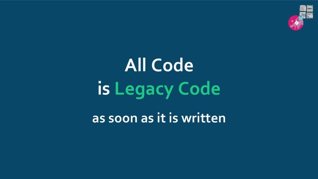 All Code is Legacy Code as soon as it is written