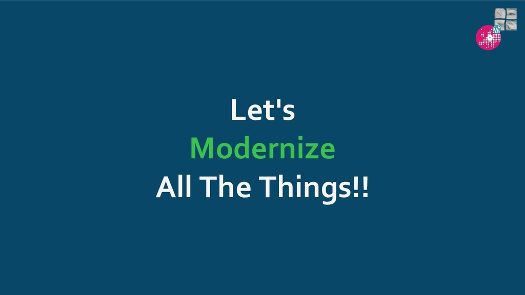 Let's Modernize All The Things!!