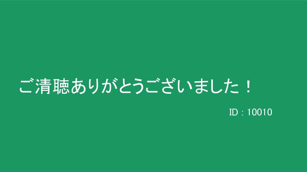 ご清聴ありがとうございました! ID : 10010