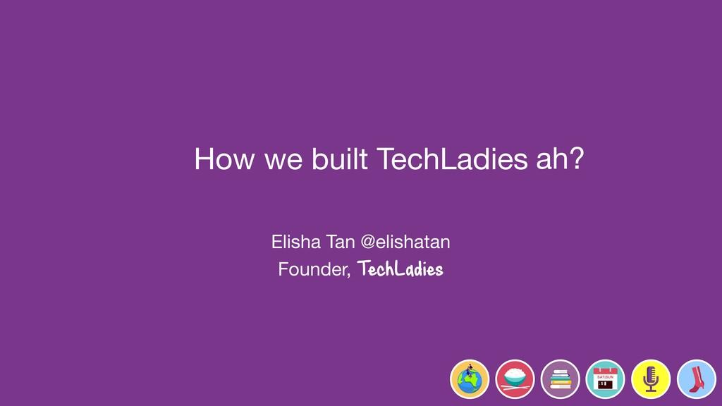 How we built TechLadies   Elisha Tan @elishatan...