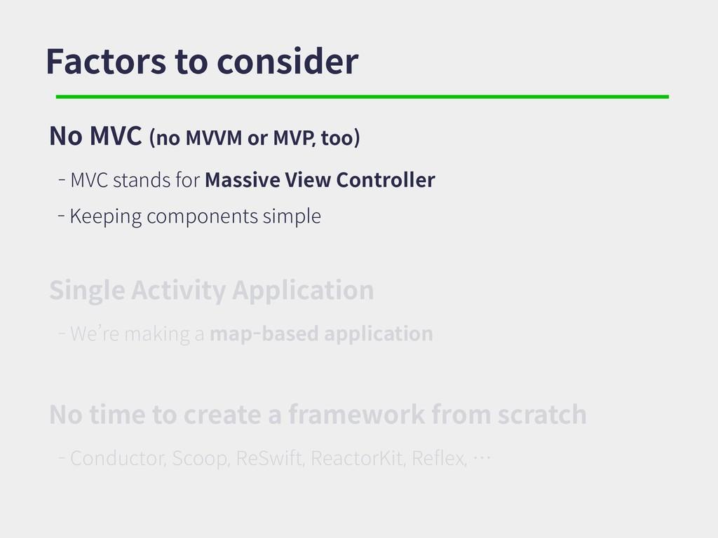 Factors to consider No MVC (no MVVM or MVP, too...