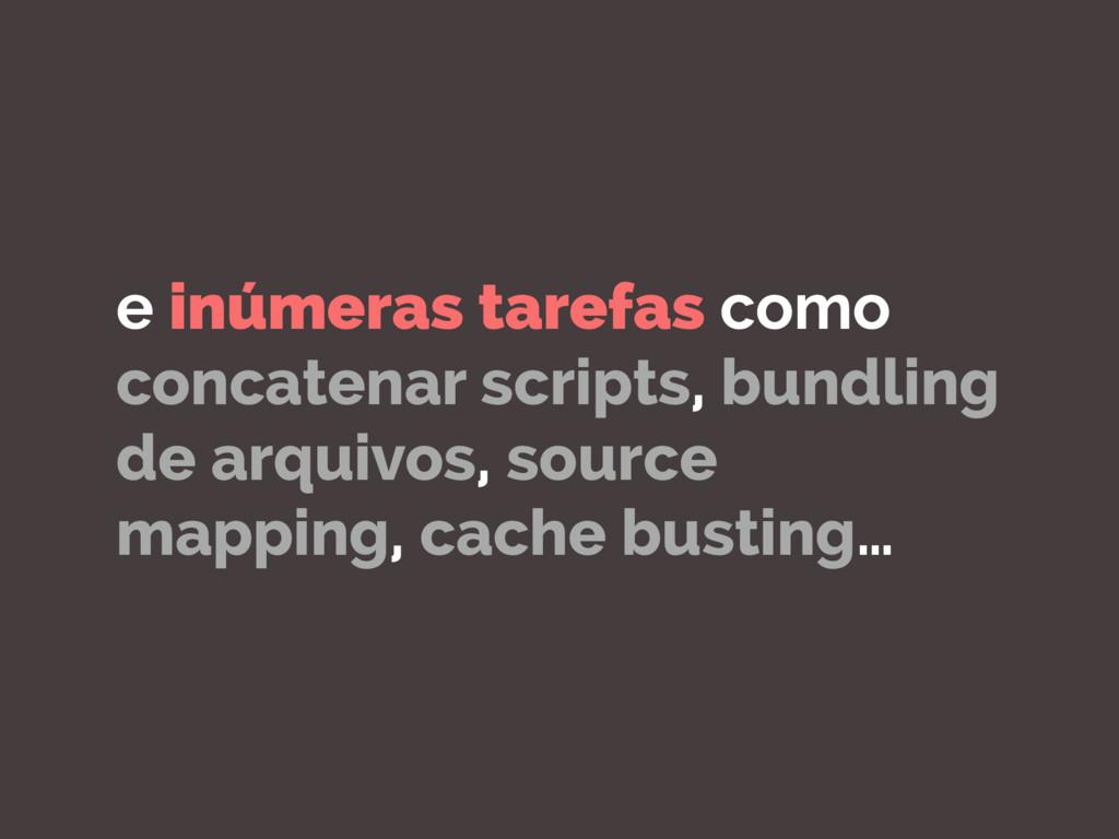 e inúmeras tarefas como concatenar scripts, bun...