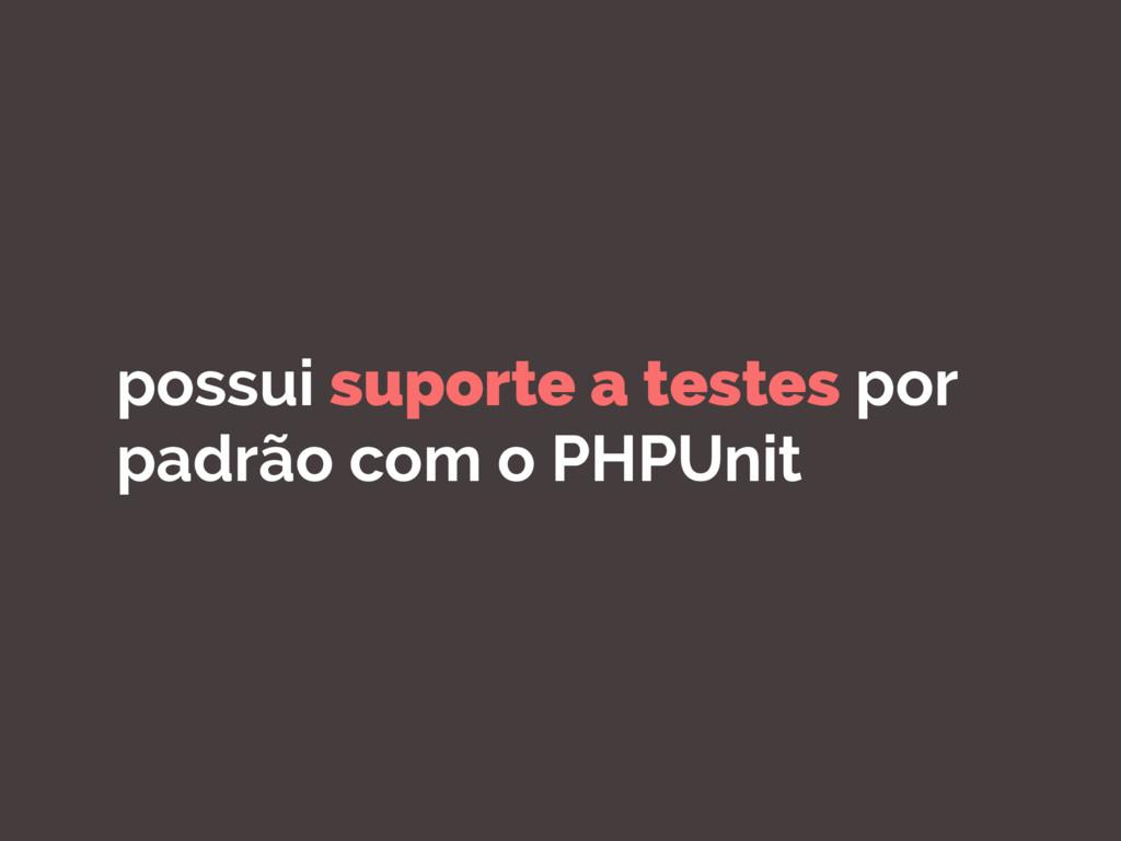 possui suporte a testes por padrão com o PHPUnit