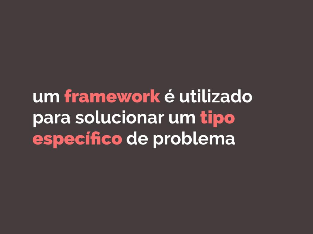 um framework é utilizado para solucionar um tip...