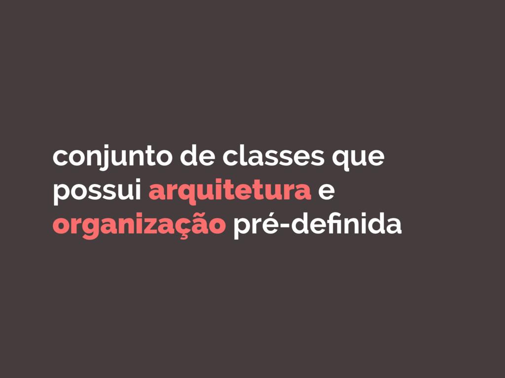 conjunto de classes que possui arquitetura e or...