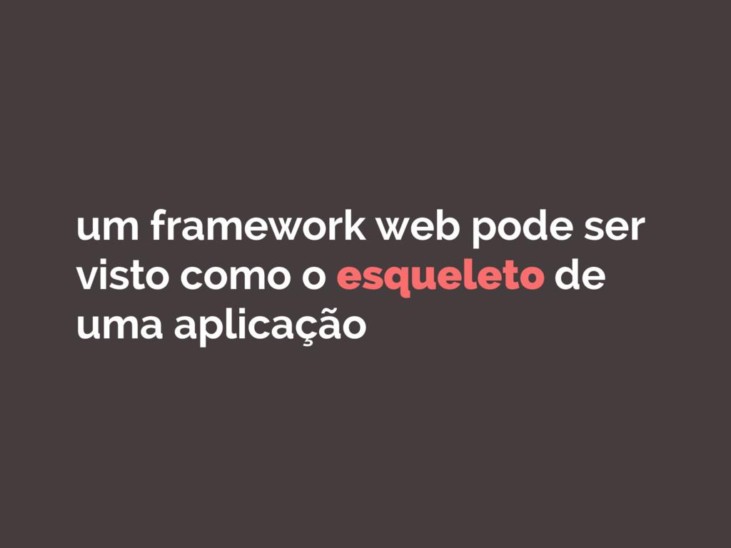 um framework web pode ser visto como o esquelet...