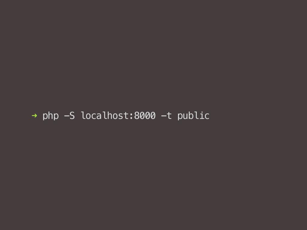 ➜ php -S localhost:8000 -t public