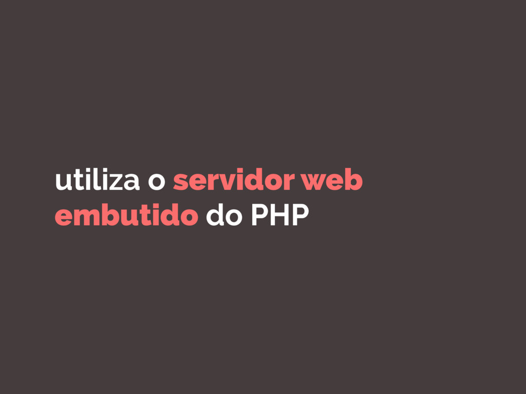 utiliza o servidor web embutido do PHP