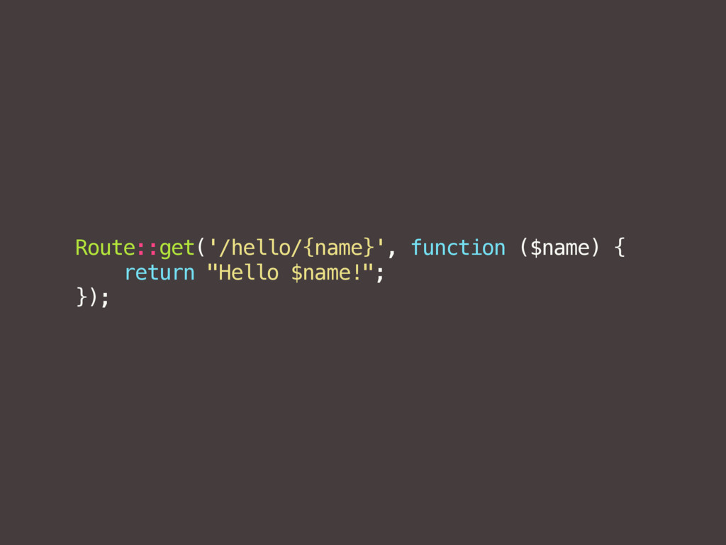 Route::get('/hello/{name}', function ($name) { ...