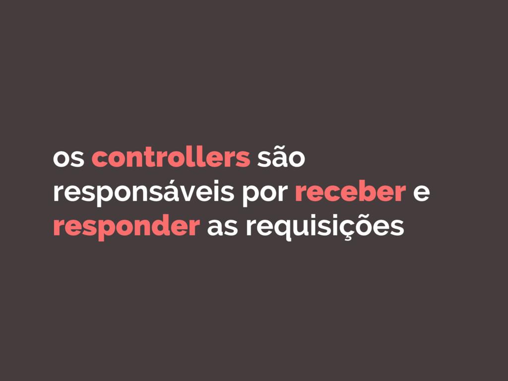 os controllers são responsáveis por receber e r...