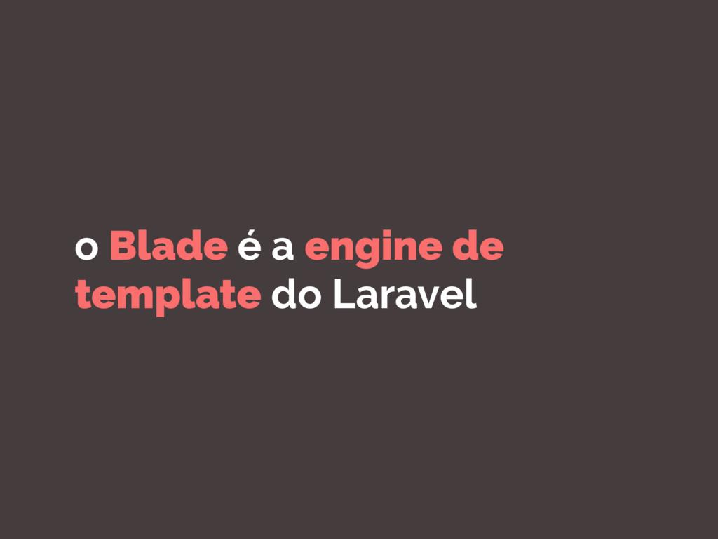 o Blade é a engine de template do Laravel