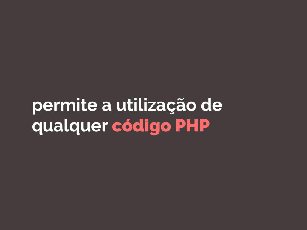 permite a utilização de qualquer código PHP