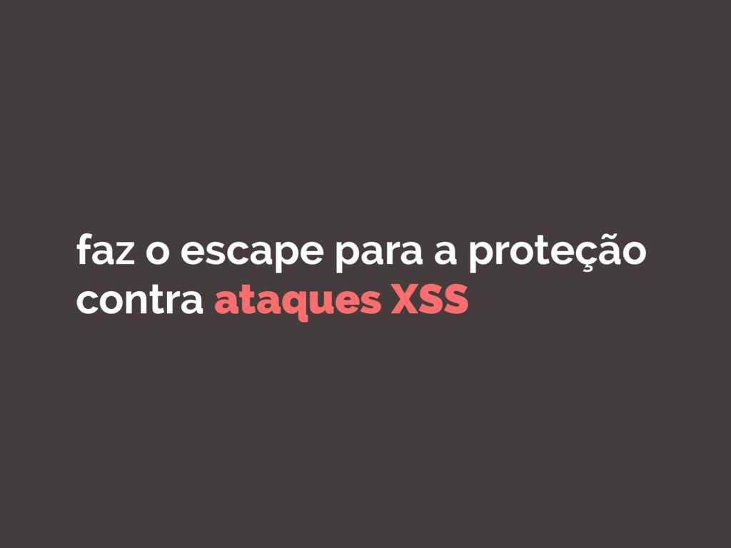 faz o escape para a proteção contra ataques XSS