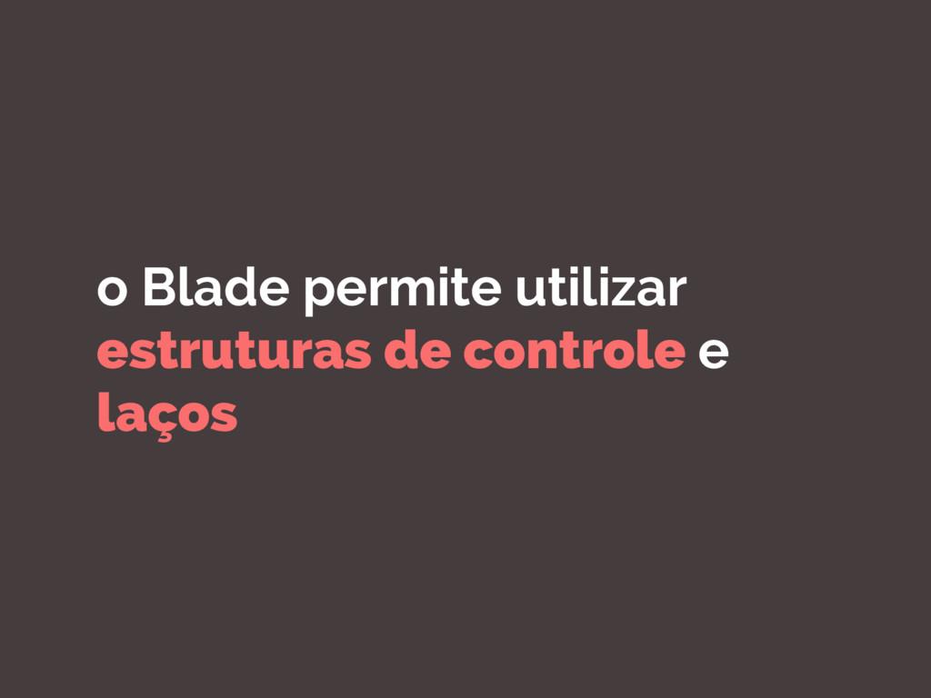 o Blade permite utilizar estruturas de controle...