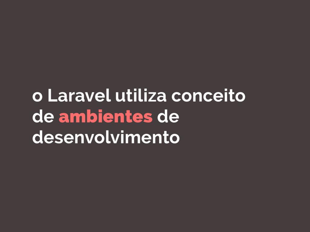 o Laravel utiliza conceito de ambientes de dese...