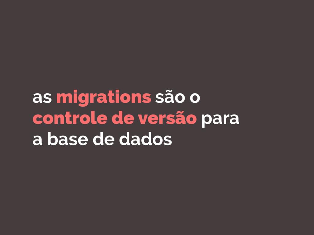 as migrations são o controle de versão para a b...