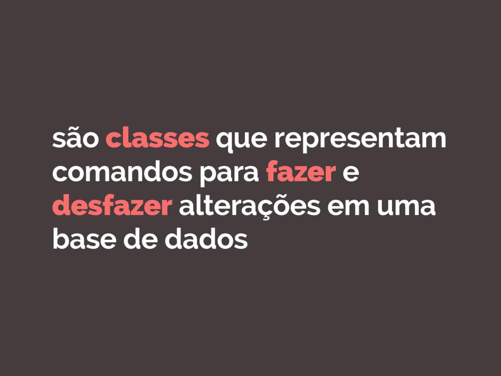 são classes que representam comandos para fazer...