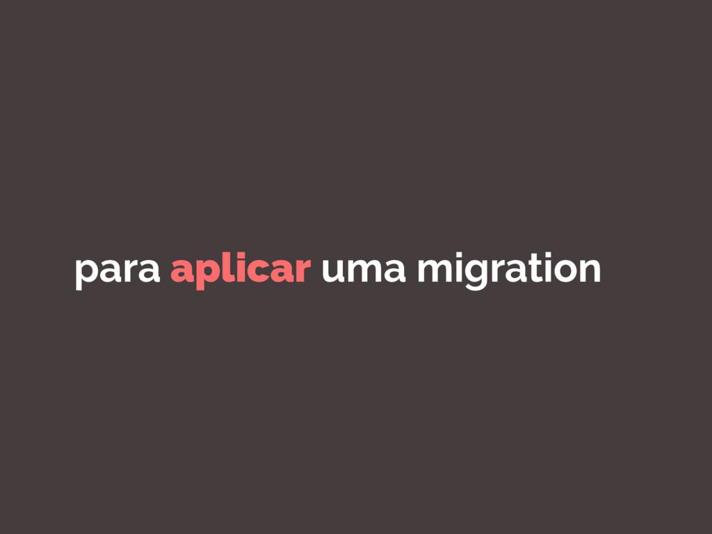 para aplicar uma migration