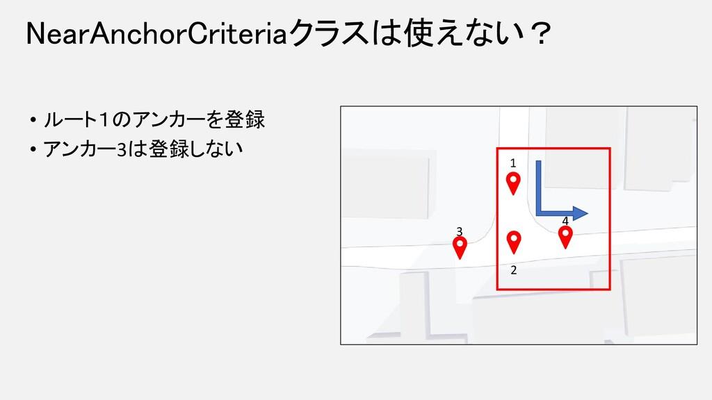 NearAnchorCriteriaクラスは使えない? • ルート1のアンカーを登録 • アン...