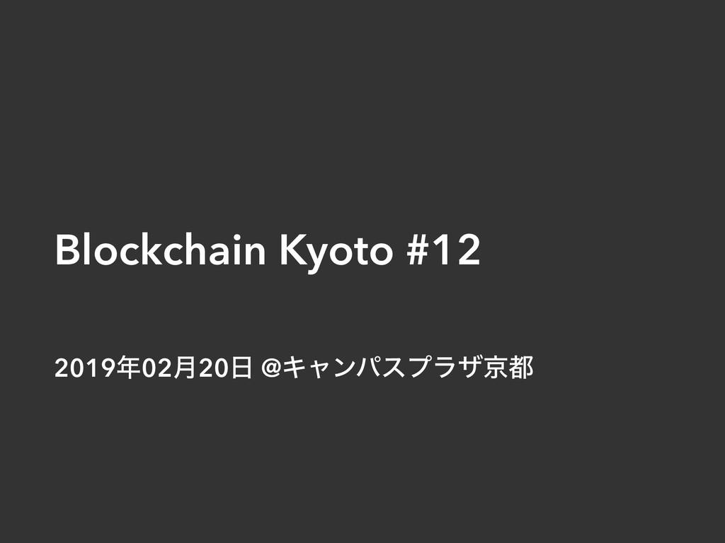 Blockchain Kyoto #12 201902݄20 @Ωϟϯύεϓϥβژ