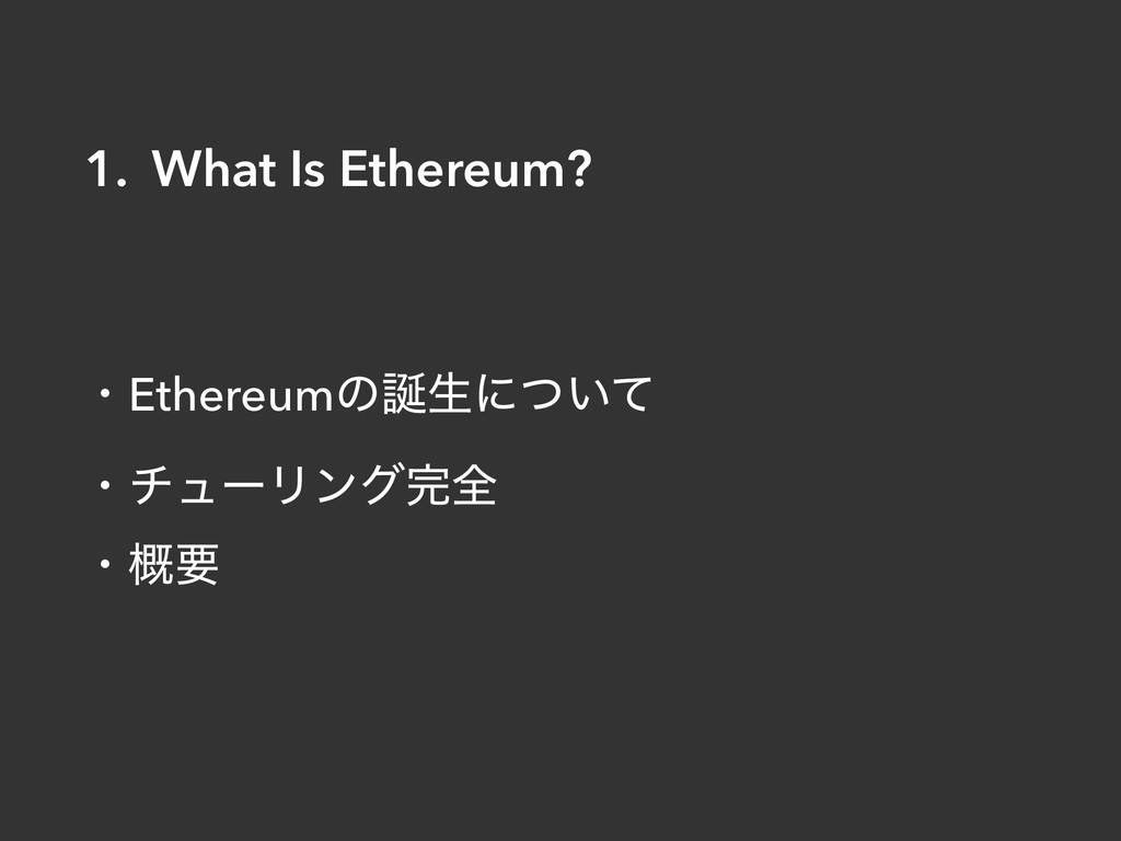ɾEthereumͷੜʹ͍ͭͯ ɾνϡʔϦϯάશ ɾ֓ཁ 1. What Is Ether...