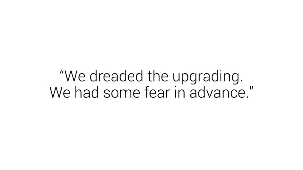 """We dreaded the upgrading. We had some fear in ..."