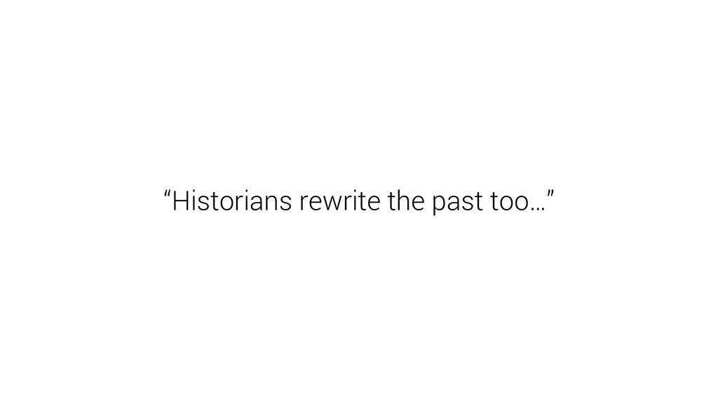 """Historians rewrite the past too…"""