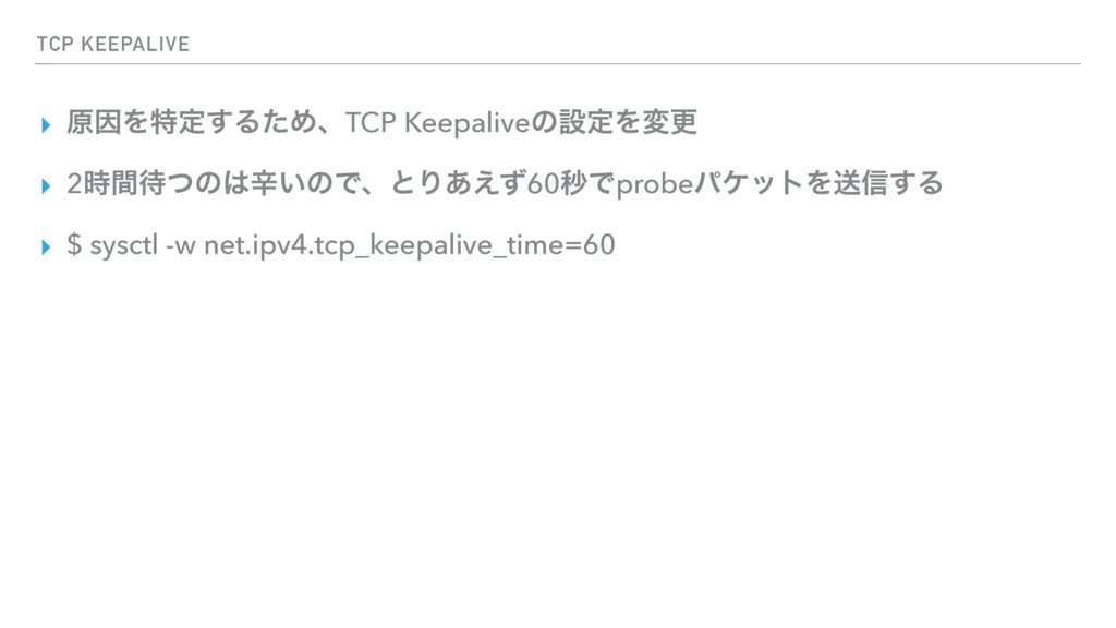 TCP KEEPALIVE ▸ ݪҼΛಛఆ͢ΔͨΊɺTCP KeepaliveͷઃఆΛมߋ ▸...