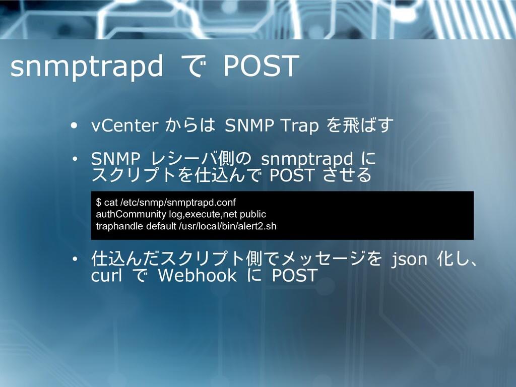 snmptrapd で POST • vCenter からは SNMP Trap を飛ばす •...