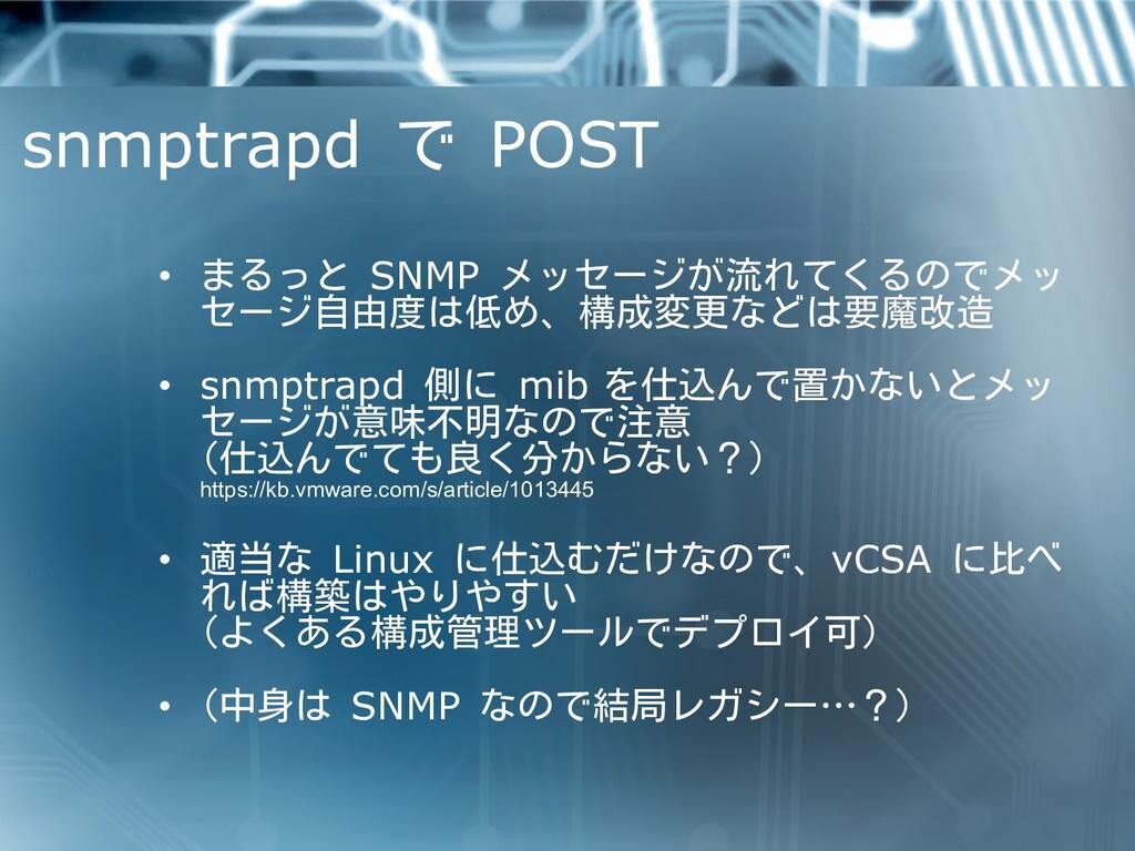 snmptrapd で POST • まるっと SNMP メッセージが流れてくるのでメッ セー...