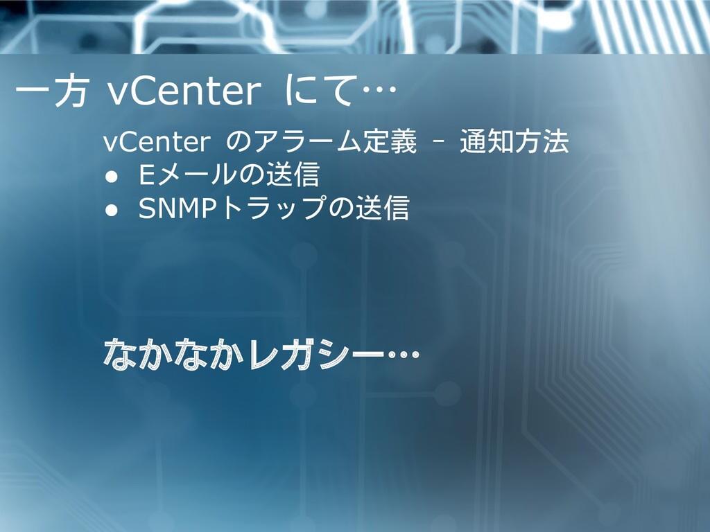 一方 vCenter にて… vCenter のアラーム定義 - 通知方法 ● Eメールの送信...
