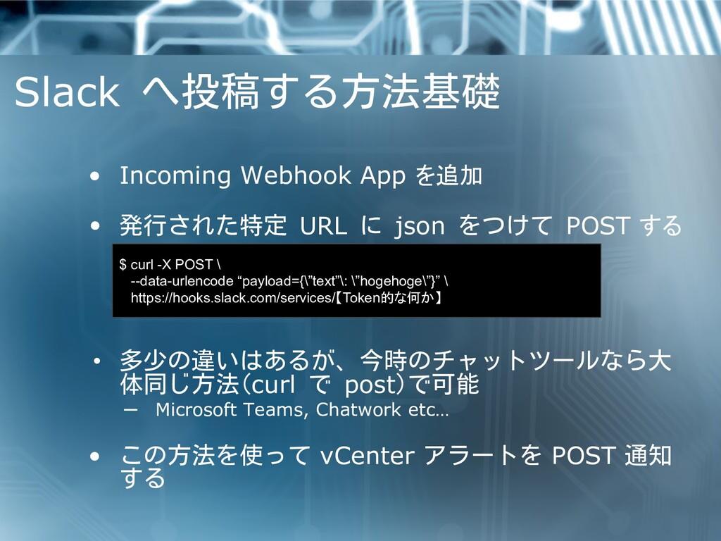 Slack へ投稿する方法基礎 • Incoming Webhook App を追加 • 発行...