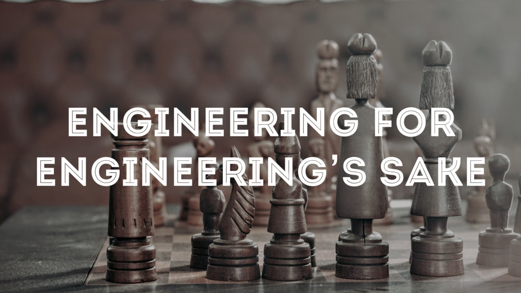 ENGINEERING FOR ENGINEERING'S SAKE