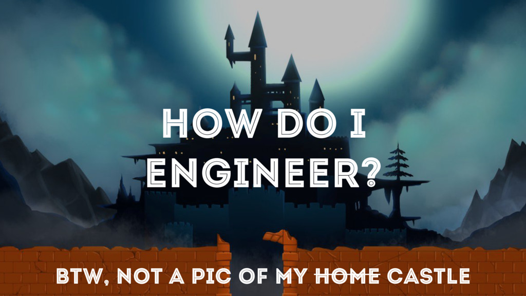 HOW DO I ENGINEER? BTW, NOT A PIC OF MY HOME CA...